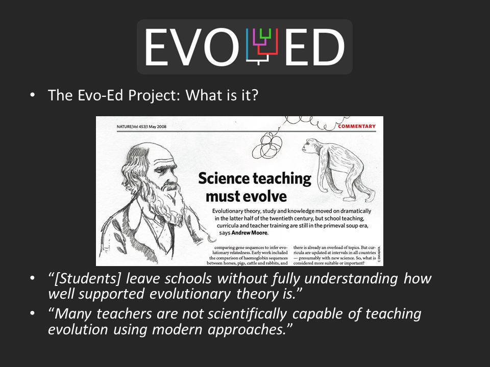 "The Evo-Ed Project: What is it? ""[Students] leave schools without fully understanding how well supported evolutionary theory is."" ""Many teachers are n"