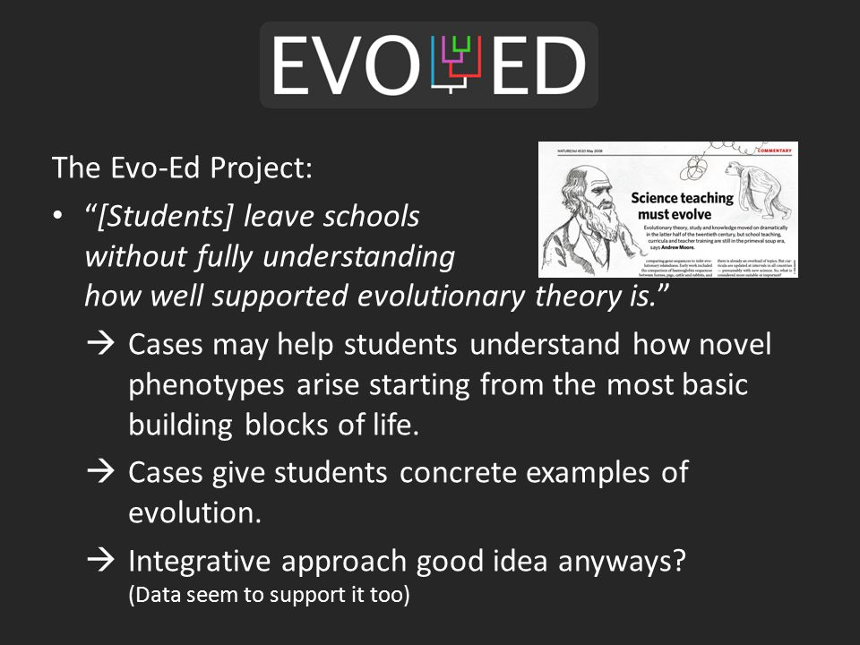 The Evo-Ed Project: [Students] leave schools without fully understanding how well supported evolutionary theory is.  Cases may help students understand how novel phenotypes arise starting from the most basic building blocks of life.