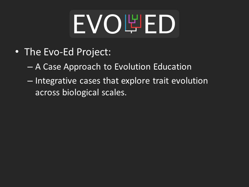 The Evo-Ed Project: – A Case Approach to Evolution Education – Integrative cases that explore trait evolution across biological scales.