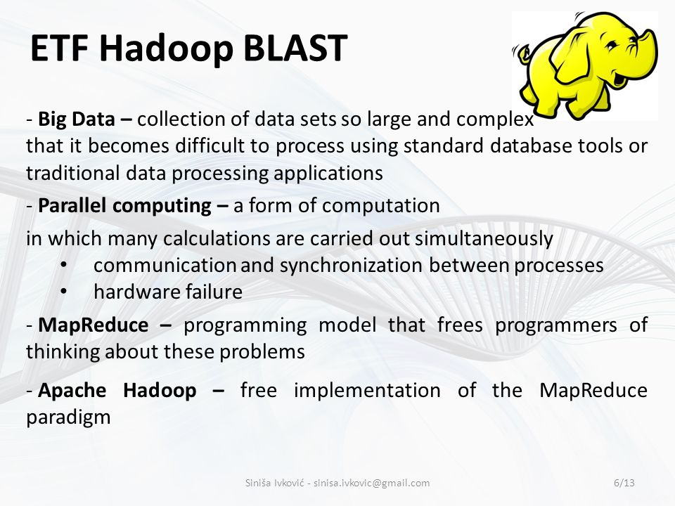 ETF Hadoop BLAST - Big Data – collection of data sets so large and complex that it becomes difficult to process using standard database tools or traditional data processing applications - Parallel computing – a form of computation in which many calculations are carried out simultaneously communication and synchronization between processes hardware failure - MapReduce – programming model that frees programmers of thinking about these problems - Apache Hadoop – free implementation of the MapReduce paradigm 6/13Siniša Ivković -
