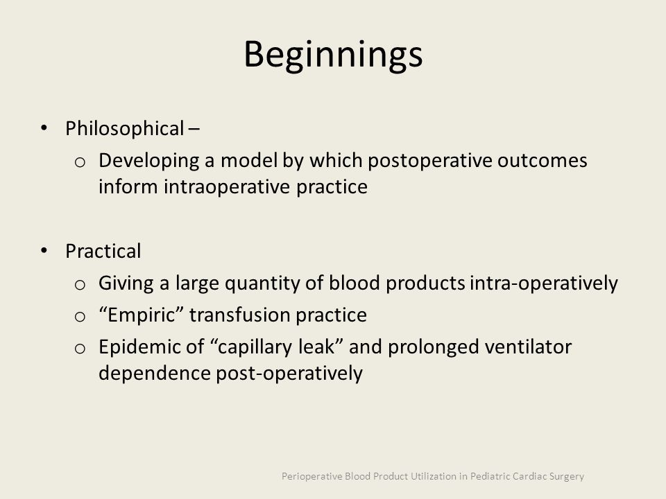 Beginnings Philosophical – o Developing a model by which postoperative outcomes inform intraoperative practice Practical o Giving a large quantity of blood products intra-operatively o Empiric transfusion practice o Epidemic of capillary leak and prolonged ventilator dependence post-operatively Perioperative Blood Product Utilization in Pediatric Cardiac Surgery