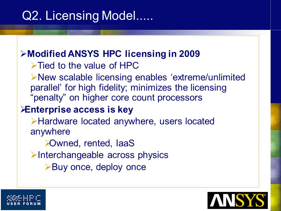  Modified ANSYS HPC licensing in 2009  Tied to the value of HPC  New scalable licensing enables 'extreme/unlimited parallel' for high fidelity; minimizes the licensing penalty on higher core count processors  Enterprise access is key  Hardware located anywhere, users located anywhere  Owned, rented, IaaS  Interchangeable across physics  Buy once, deploy once