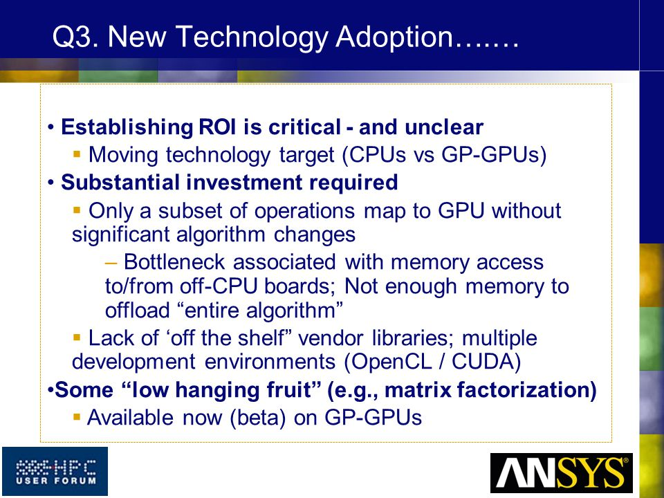 Establishing ROI is critical - and unclear  Moving technology target (CPUs vs GP-GPUs) Substantial investment required  Only a subset of operations map to GPU without significant algorithm changes – Bottleneck associated with memory access to/from off-CPU boards; Not enough memory to offload entire algorithm  Lack of 'off the shelf vendor libraries; multiple development environments (OpenCL / CUDA) Some low hanging fruit (e.g., matrix factorization)  Available now (beta) on GP-GPUs Q3.