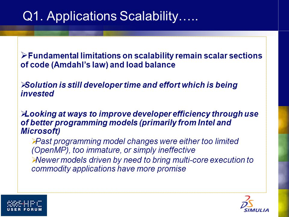  Fundamental limitations on scalability remain scalar sections of code (Amdahl's law) and load balance  Solution is still developer time and effort which is being invested  Looking at ways to improve developer efficiency through use of better programming models (primarily from Intel and Microsoft)  Past programming model changes were either too limited (OpenMP), too immature, or simply ineffective  Newer models driven by need to bring multi-core execution to commodity applications have more promise Q1.