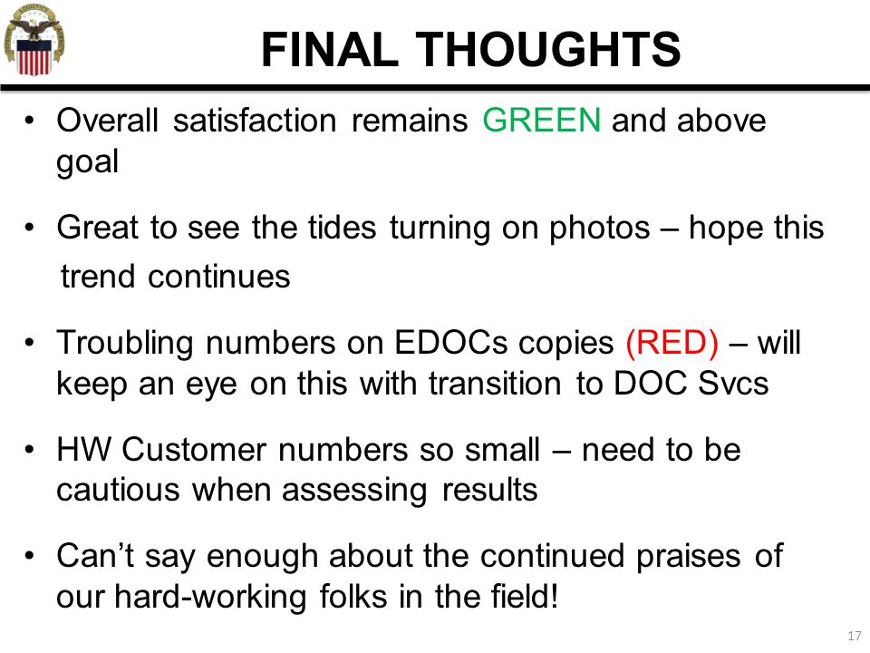 17 FINAL THOUGHTS Overall satisfaction remains GREEN and above goal Great to see the tides turning on photos – hope this trend continues Troubling num