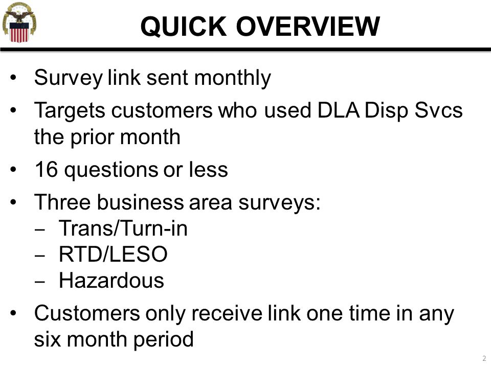 2 QUICK OVERVIEW Survey link sent monthly Targets customers who used DLA Disp Svcs the prior month 16 questions or less Three business area surveys: ‒ Trans/Turn-in ‒ RTD/LESO ‒ Hazardous Customers only receive link one time in any six month period