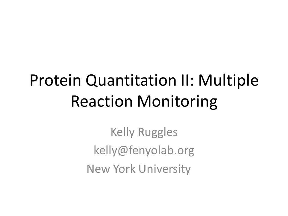 Protein Quantitation II: Multiple Reaction Monitoring Kelly Ruggles kelly@fenyolab.org New York University
