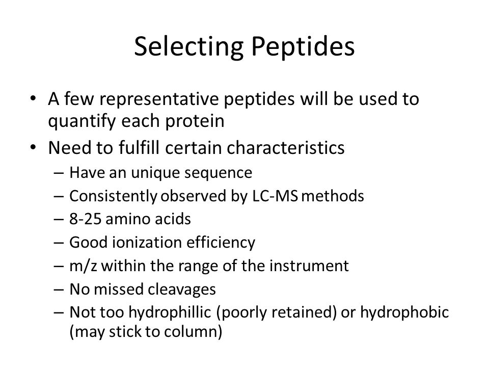 Selecting Peptides A few representative peptides will be used to quantify each protein Need to fulfill certain characteristics – Have an unique sequen