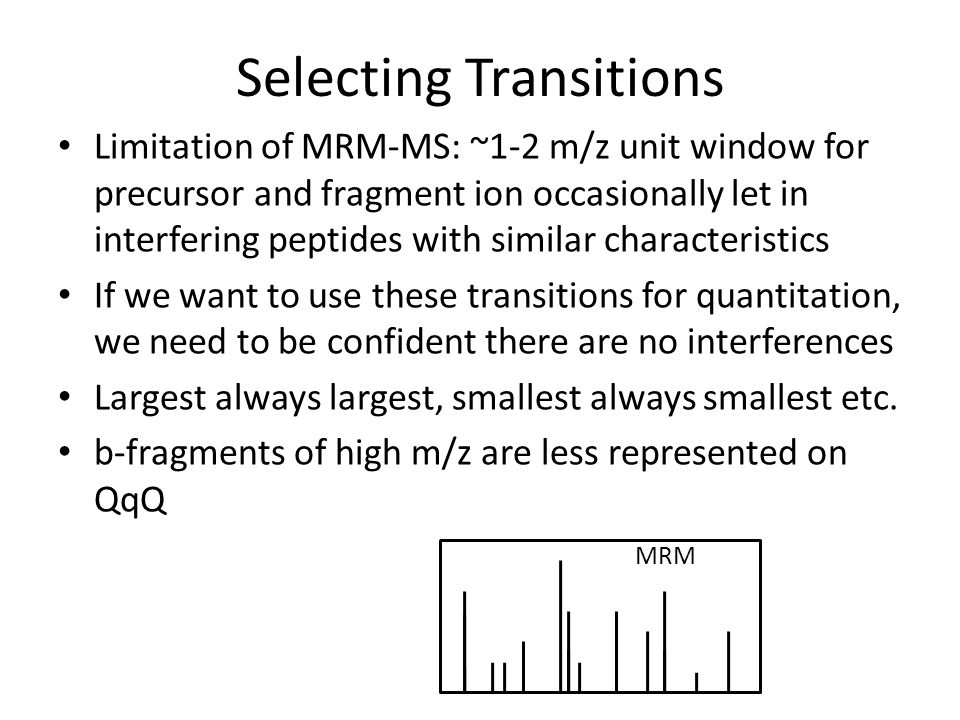 Selecting Transitions Limitation of MRM-MS: ~1-2 m/z unit window for precursor and fragment ion occasionally let in interfering peptides with similar