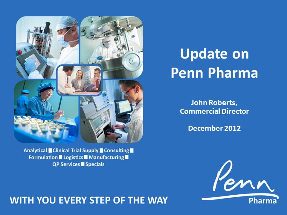 Update on Penn Pharma John Roberts, Commercial Director December 2012