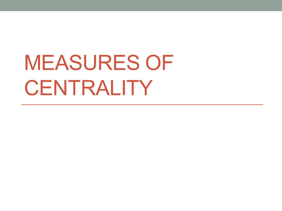 MEASURES OF CENTRALITY