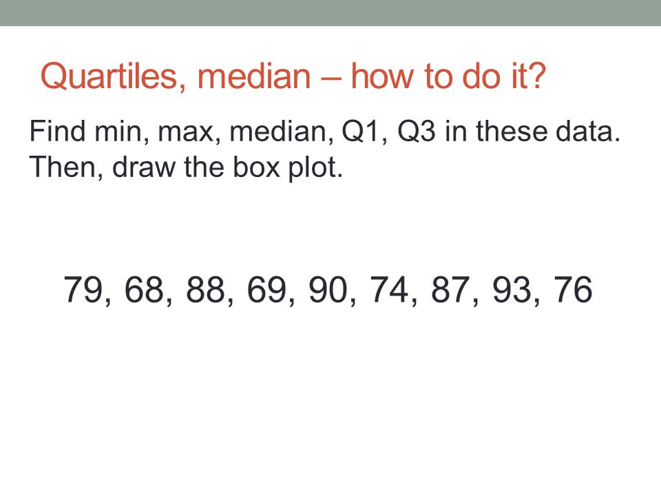 Quartiles, median – how to do it? 79, 68, 88, 69, 90, 74, 87, 93, 76 Find min, max, median, Q1, Q3 in these data. Then, draw the box plot.