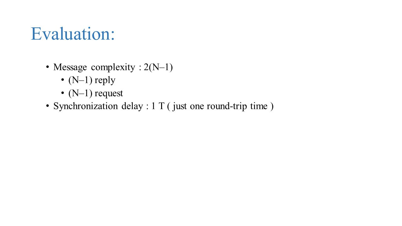 Evaluation: Message complexity : 2(N–1) (N–1) reply (N–1) request Synchronization delay : 1 T ( just one round-trip time )