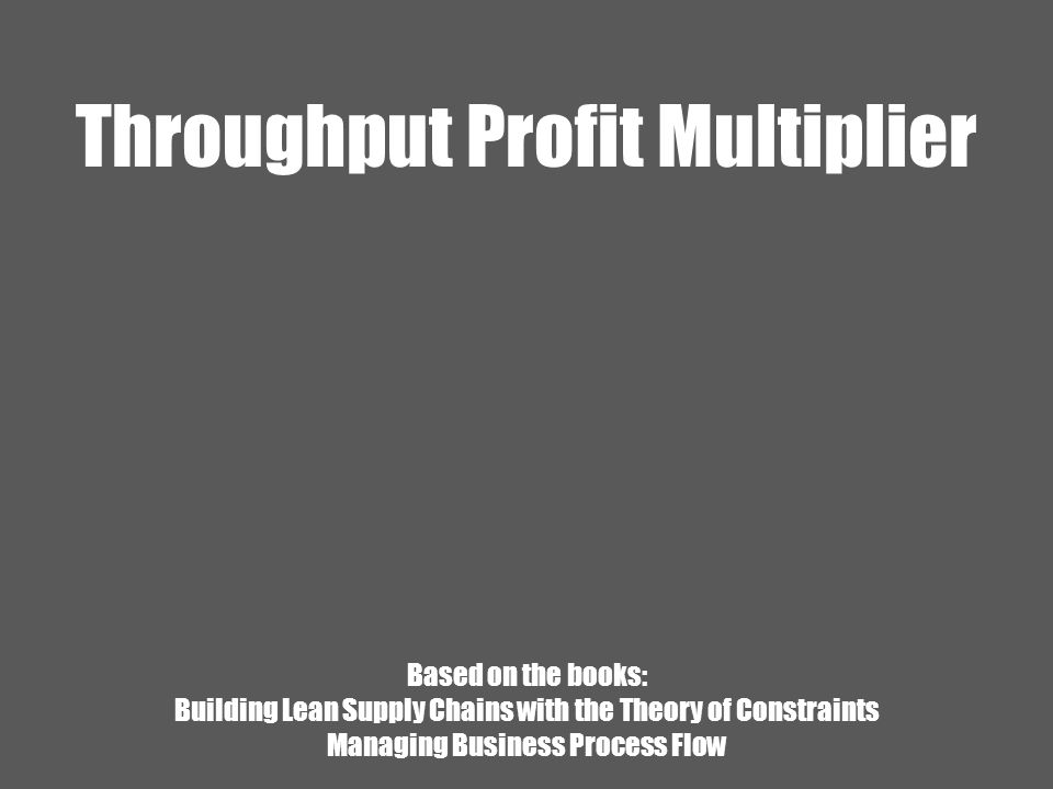 Throughput Profit Multiplier Based on the books: Building Lean Supply Chains with the Theory of Constraints Managing Business Process Flow