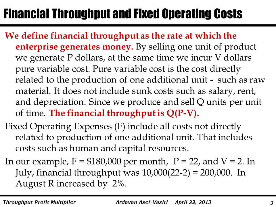 4 Ardavan Asef-Vaziri April 22, 2013Throughput Profit Multiplier Another Look at Throughput Profit Multiplier Financial throughput is (22-2)10000 = 200000 Fixed Operating Expense = 180000 In this example, Fixed Operating Expense is 90% of Financial Throughput.