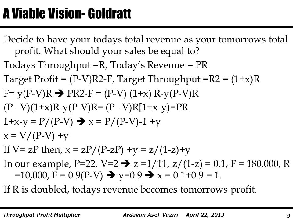 9 Ardavan Asef-Vaziri April 22, 2013Throughput Profit Multiplier A Viable Vision- Goldratt Decide to have your todays total revenue as your tomorrows