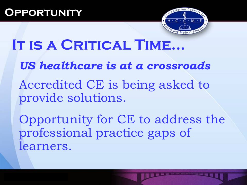 US healthcare is at a crossroads Accredited CE is being asked to provide solutions. Opportunity for CE to address the professional practice gaps of le