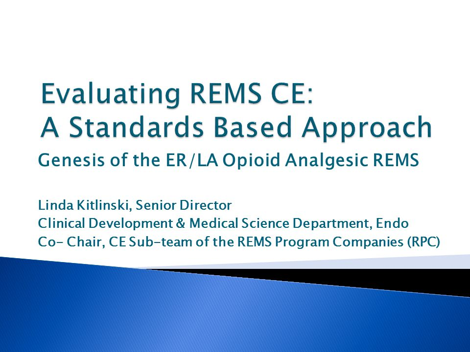 Genesis of the ER/LA Opioid Analgesic REMS Linda Kitlinski, Senior Director Clinical Development & Medical Science Department, Endo Co- Chair, CE Sub-team of the REMS Program Companies (RPC)