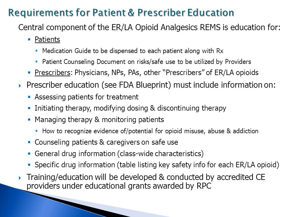 Central component of the ER/LA Opioid Analgesics REMS is education for:  Patients  Medication Guide to be dispensed to each patient along with Rx  Patient Counseling Document on risks/safe use to be utilized by Providers  Prescribers: Physicians, NPs, PAs, other Prescribers of ER/LA opioids  Prescriber education (see FDA Blueprint) must include information on:  Assessing patients for treatment  Initiating therapy, modifying dosing & discontinuing therapy  Managing therapy & monitoring patients  How to recognize evidence of/potential for opioid misuse, abuse & addiction  Counseling patients & caregivers on safe use  General drug information (class-wide characteristics)  Specific drug information (table listing key safety info for each ER/LA opioid)  Training/education will be developed & conducted by accredited CE providers under educational grants awarded by RPC
