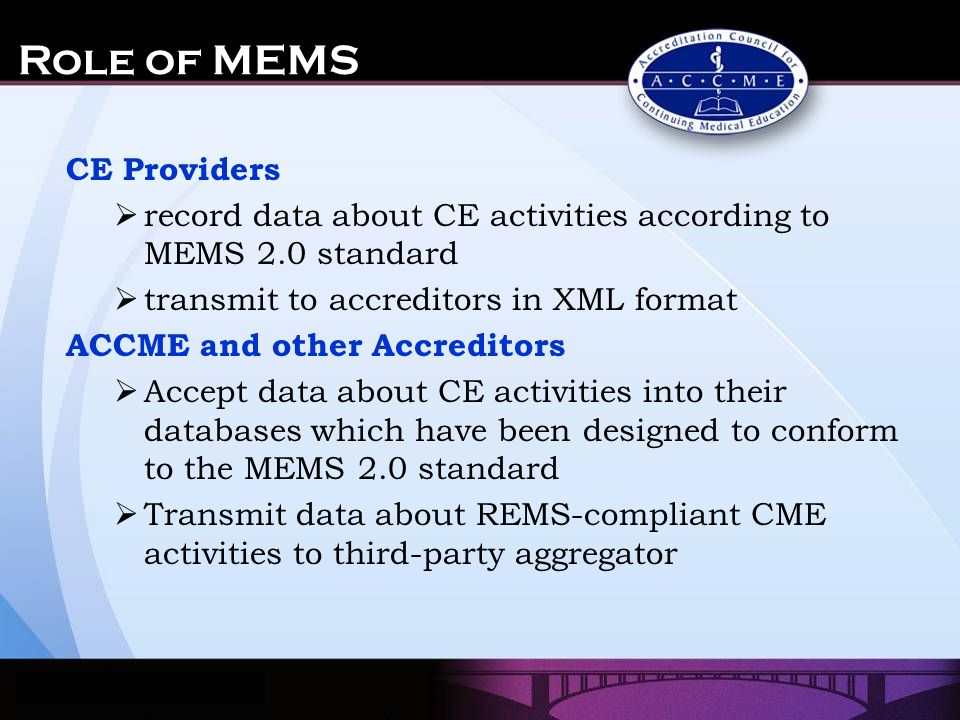 Role of MEMS CE Providers  record data about CE activities according to MEMS 2.0 standard  transmit to accreditors in XML format ACCME and other Accreditors  Accept data about CE activities into their databases which have been designed to conform to the MEMS 2.0 standard  Transmit data about REMS-compliant CME activities to third-party aggregator