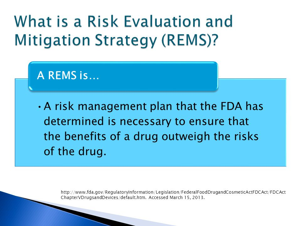 A risk management plan that the FDA has determined is necessary to ensure that the benefits of a drug outweigh the risks of the drug. A REMS is… http: