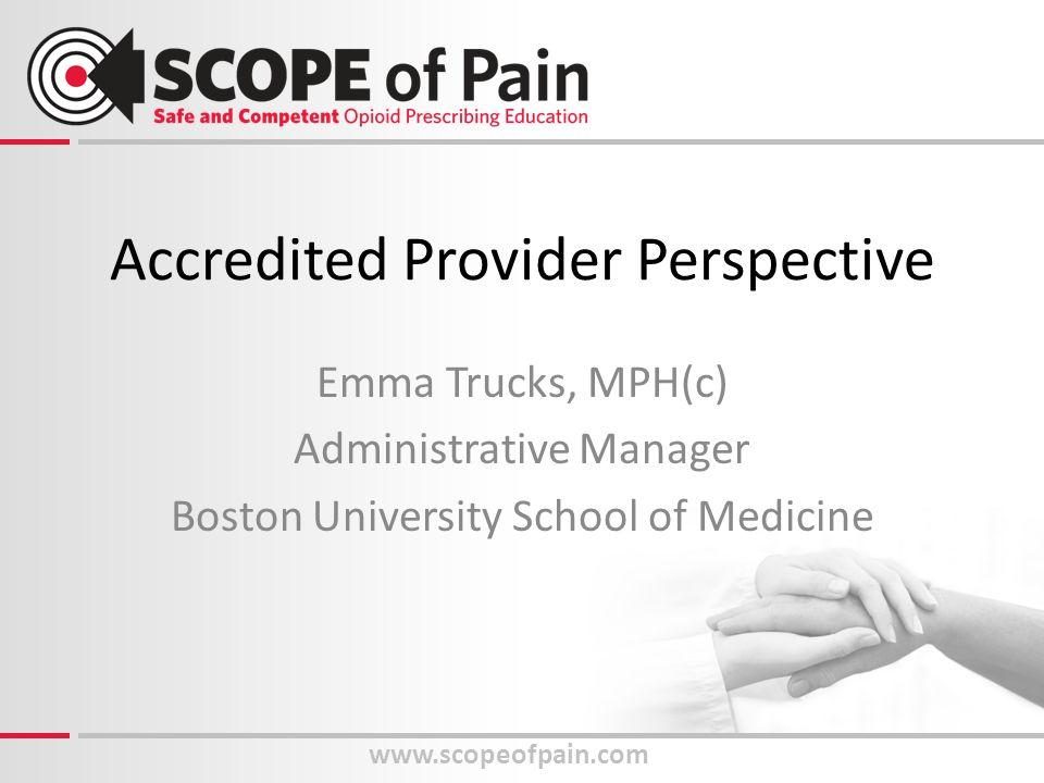 Accredited Provider Perspective Emma Trucks, MPH(c) Administrative Manager Boston University School of Medicine www.scopeofpain.com