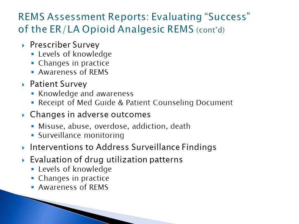  Prescriber Survey  Levels of knowledge  Changes in practice  Awareness of REMS  Patient Survey  Knowledge and awareness  Receipt of Med Guide & Patient Counseling Document  Changes in adverse outcomes  Misuse, abuse, overdose, addiction, death  Surveillance monitoring  Interventions to Address Surveillance Findings  Evaluation of drug utilization patterns  Levels of knowledge  Changes in practice  Awareness of REMS