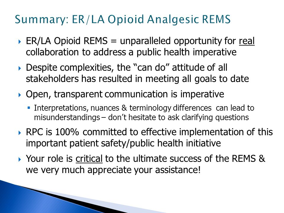  ER/LA Opioid REMS = unparalleled opportunity for real collaboration to address a public health imperative  Despite complexities, the can do attitude of all stakeholders has resulted in meeting all goals to date  Open, transparent communication is imperative  Interpretations, nuances & terminology differences can lead to misunderstandings – don't hesitate to ask clarifying questions  RPC is 100% committed to effective implementation of this important patient safety/public health initiative  Your role is critical to the ultimate success of the REMS & we very much appreciate your assistance!