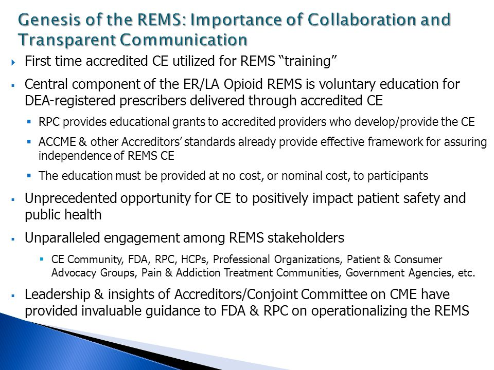  First time accredited CE utilized for REMS training  Central component of the ER/LA Opioid REMS is voluntary education for DEA-registered prescribers delivered through accredited CE  RPC provides educational grants to accredited providers who develop/provide the CE  ACCME & other Accreditors' standards already provide effective framework for assuring independence of REMS CE  The education must be provided at no cost, or nominal cost, to participants  Unprecedented opportunity for CE to positively impact patient safety and public health  Unparalleled engagement among REMS stakeholders  CE Community, FDA, RPC, HCPs, Professional Organizations, Patient & Consumer Advocacy Groups, Pain & Addiction Treatment Communities, Government Agencies, etc.