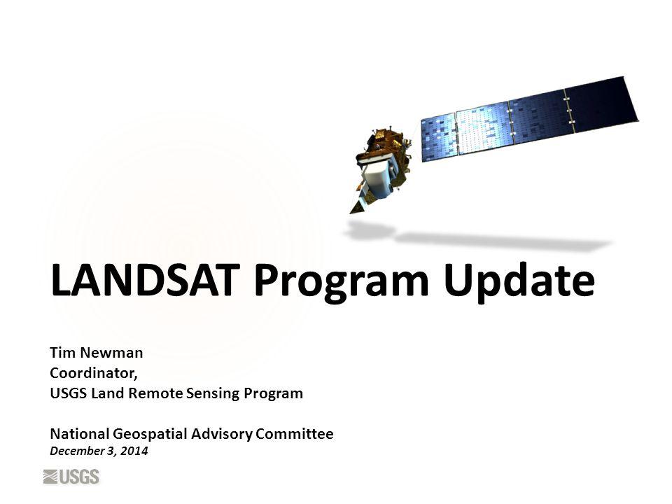 LANDSAT Program Update Tim Newman Coordinator, USGS Land Remote Sensing Program National Geospatial Advisory Committee December 3, 2014