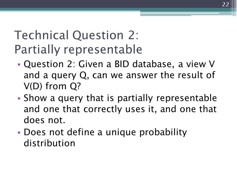 Technical Question 2: Partially representable Question 2: Given a BID database, a view V and a query Q, can we answer the result of V(D) from Q? Show