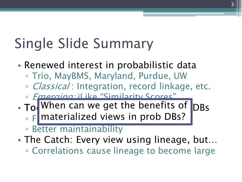Single Slide Summary Renewed interest in probabilistic data ▫ Trio, MayBMS, Maryland, Purdue, UW ▫ Classical : Integration, record linkage, etc. ▫ Eme
