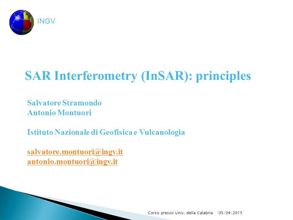 05/04/2015Corso presso Univ. della Calabria INGV SAR Interferometry (InSAR): principles Salvatore Stramondo Antonio Montuori Istituto Nazionale di Geo