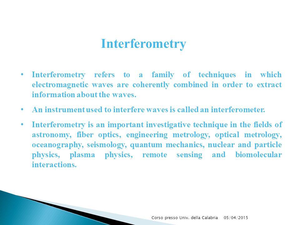 05/04/2015Corso presso Univ. della Calabria Interferometry Interferometry refers to a family of techniques in which electromagnetic waves are coherent