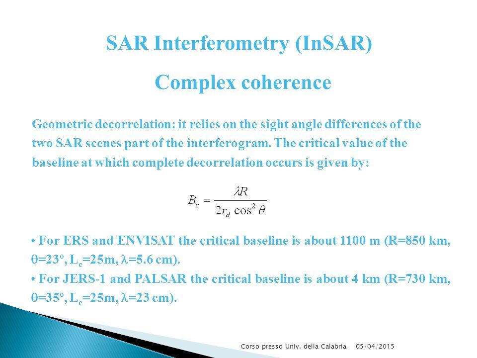 05/04/2015Corso presso Univ. della Calabria For ERS and ENVISAT the critical baseline is about 1100 m (R=850 km,  =23º, L c =25m, =5.6 cm). For JERS-