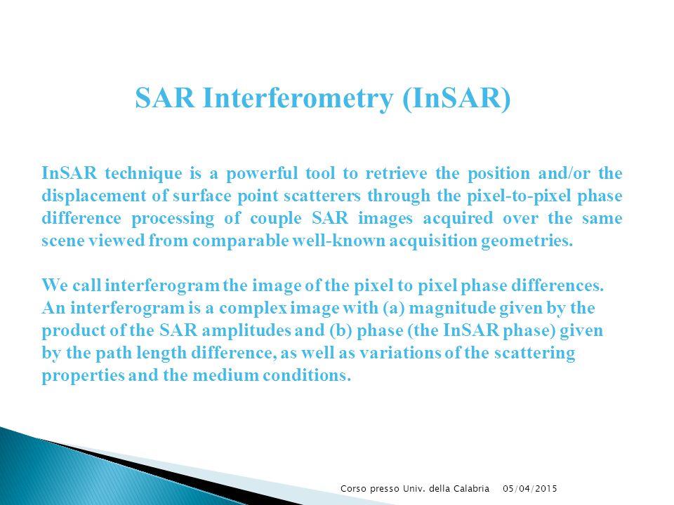 05/04/2015Corso presso Univ. della Calabria SAR Interferometry (InSAR) InSAR technique is a powerful tool to retrieve the position and/or the displace