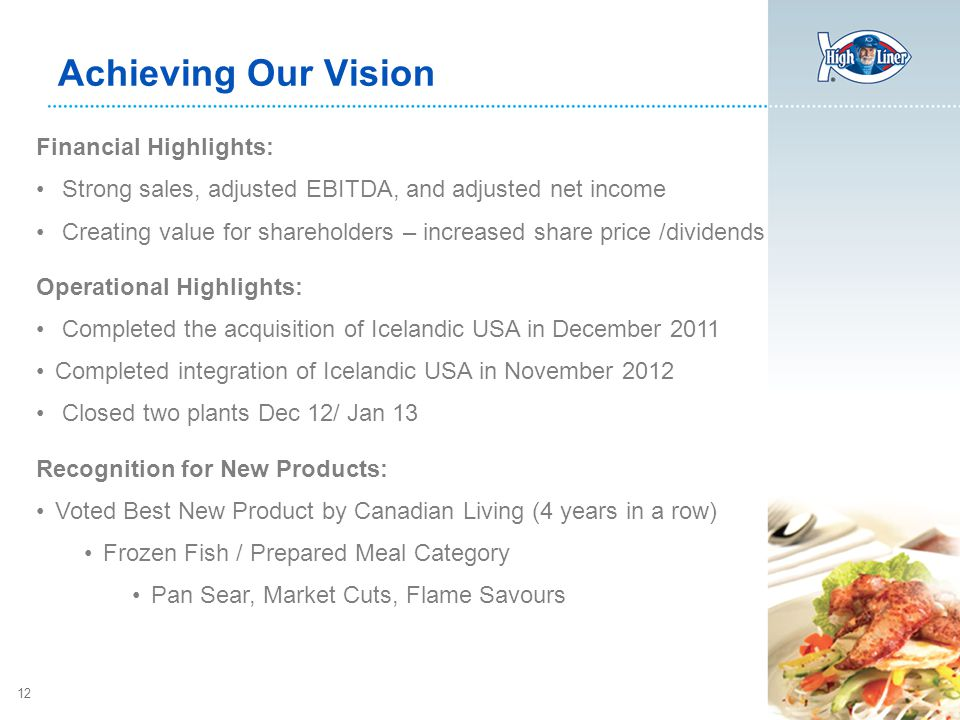 12 Achieving Our Vision Financial Highlights: Strong sales, adjusted EBITDA, and adjusted net income Creating value for shareholders – increased share price /dividends Operational Highlights: Completed the acquisition of Icelandic USA in December 2011 Completed integration of Icelandic USA in November 2012 Closed two plants Dec 12/ Jan 13 Recognition for New Products: Voted Best New Product by Canadian Living (4 years in a row) Frozen Fish / Prepared Meal Category Pan Sear, Market Cuts, Flame Savours