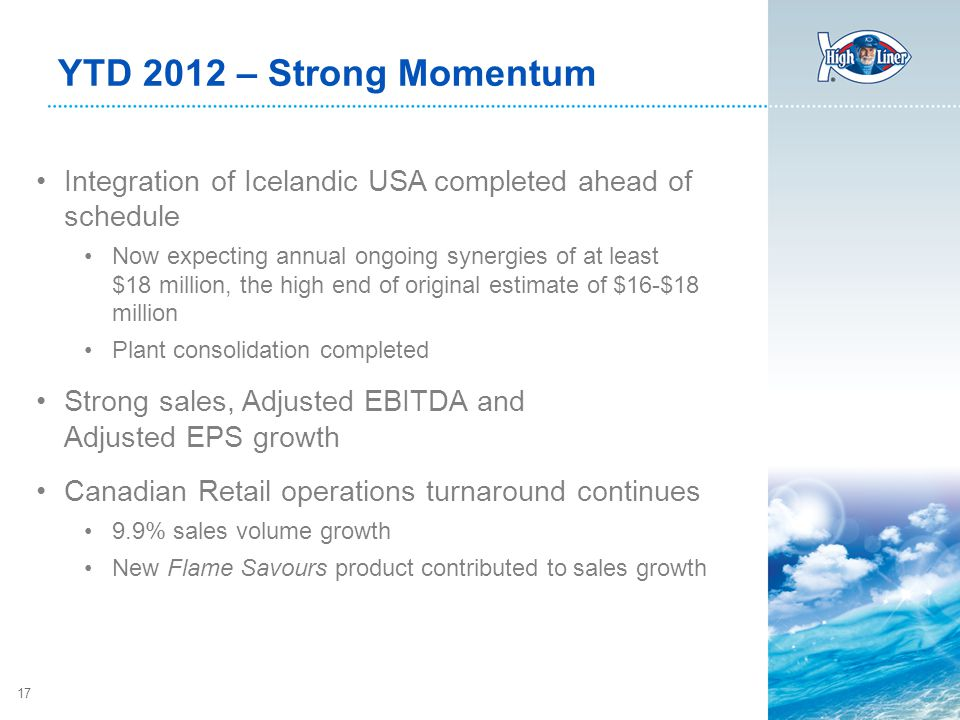 17 YTD 2012 – Strong Momentum Integration of Icelandic USA completed ahead of schedule Now expecting annual ongoing synergies of at least $18 million, the high end of original estimate of $16-$18 million Plant consolidation completed Strong sales, Adjusted EBITDA and Adjusted EPS growth Canadian Retail operations turnaround continues 9.9% sales volume growth New Flame Savours product contributed to sales growth