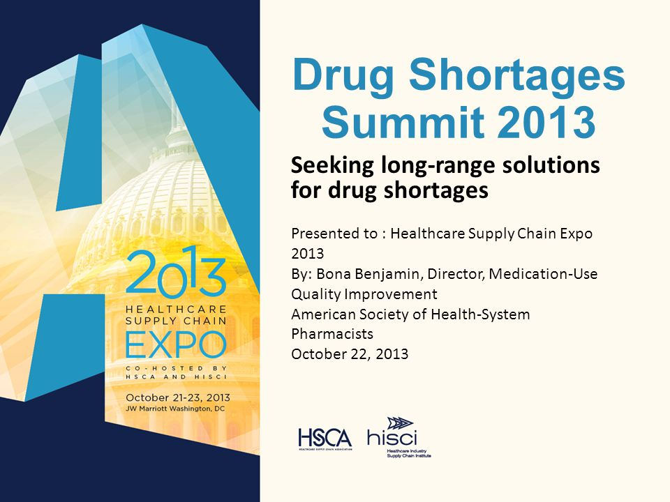 Drug Shortages Summit 2013 Seeking long-range solutions for drug shortages Presented to : Healthcare Supply Chain Expo 2013 By: Bona Benjamin, Director, Medication-Use Quality Improvement American Society of Health-System Pharmacists October 22, 2013
