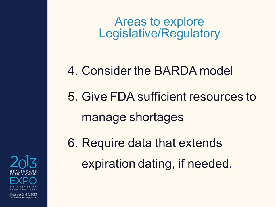 Areas to explore Legislative/Regulatory 4.Consider the BARDA model 5.Give FDA sufficient resources to manage shortages 6.Require data that extends expiration dating, if needed.
