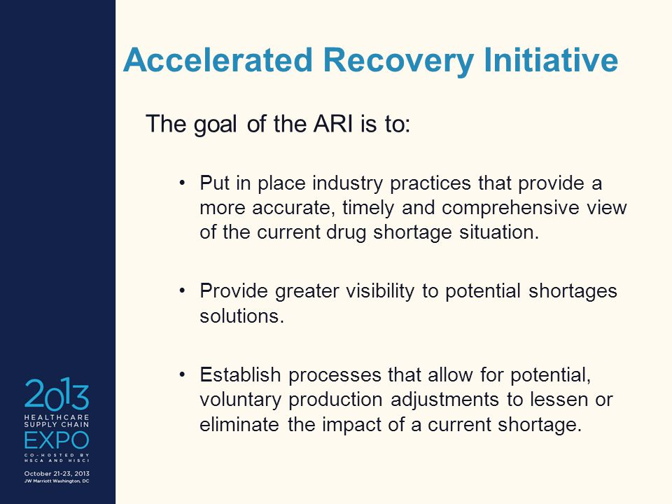 Accelerated Recovery Initiative The goal of the ARI is to: Put in place industry practices that provide a more accurate, timely and comprehensive view of the current drug shortage situation.