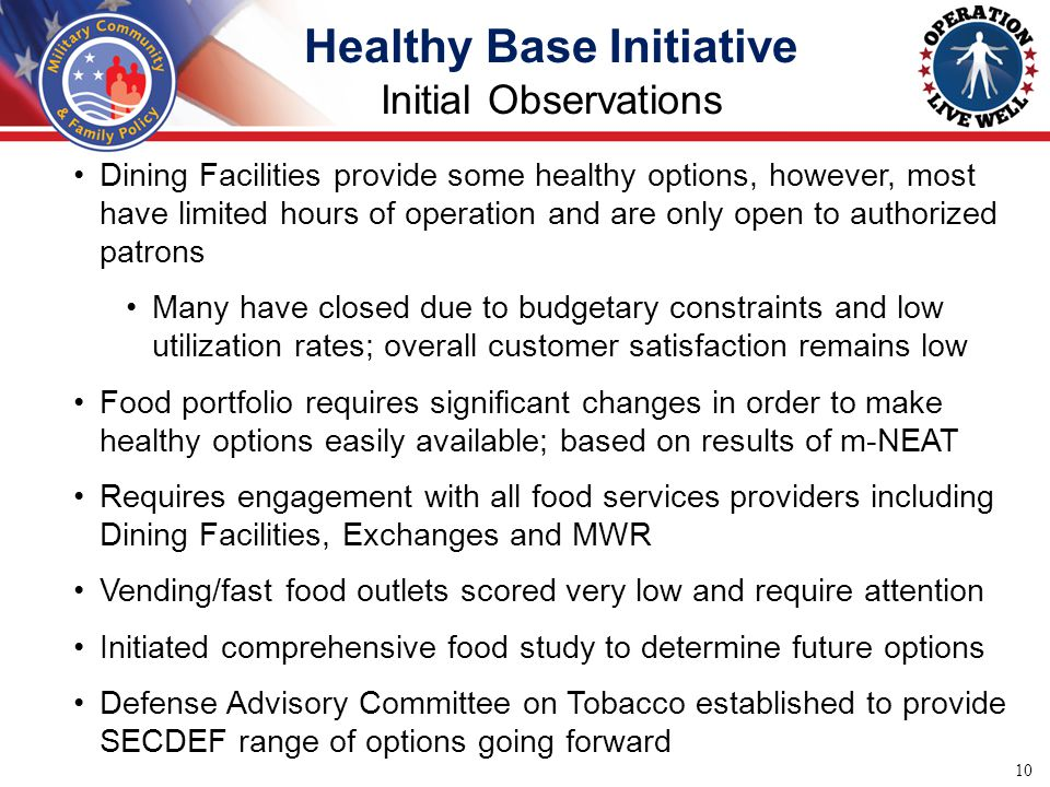Healthy Base Initiative Initial Observations 10 Dining Facilities provide some healthy options, however, most have limited hours of operation and are only open to authorized patrons Many have closed due to budgetary constraints and low utilization rates; overall customer satisfaction remains low Food portfolio requires significant changes in order to make healthy options easily available; based on results of m-NEAT Requires engagement with all food services providers including Dining Facilities, Exchanges and MWR Vending/fast food outlets scored very low and require attention Initiated comprehensive food study to determine future options Defense Advisory Committee on Tobacco established to provide SECDEF range of options going forward