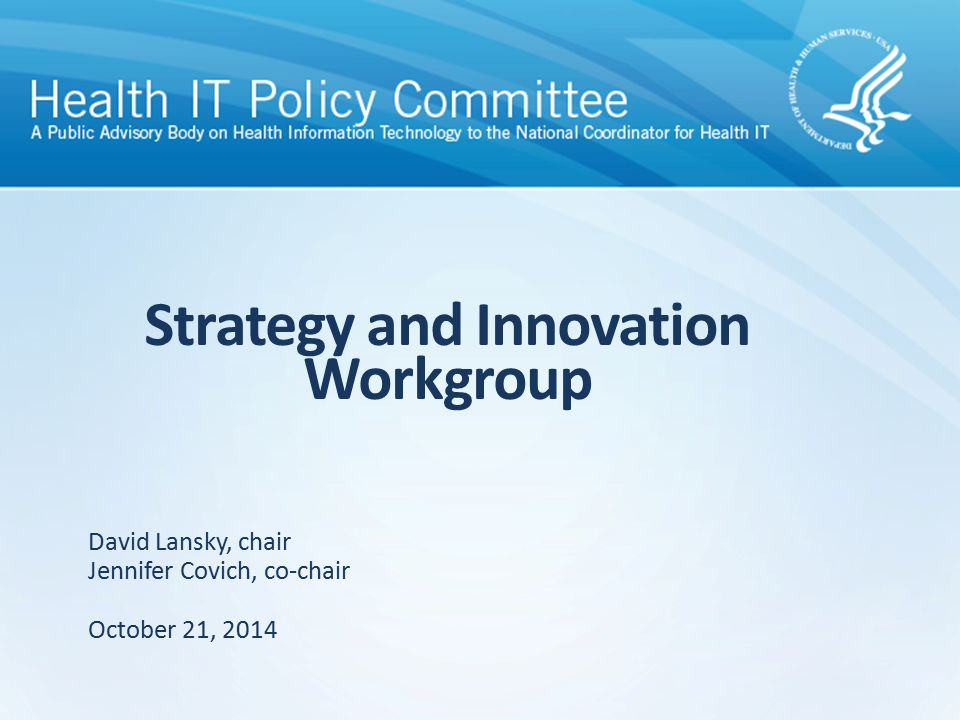 Strategy and Innovation Workgroup October 21, 2014 David Lansky, chair Jennifer Covich, co-chair