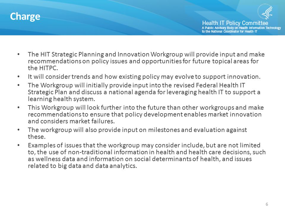 Charge The HIT Strategic Planning and Innovation Workgroup will provide input and make recommendations on policy issues and opportunities for future topical areas for the HITPC.