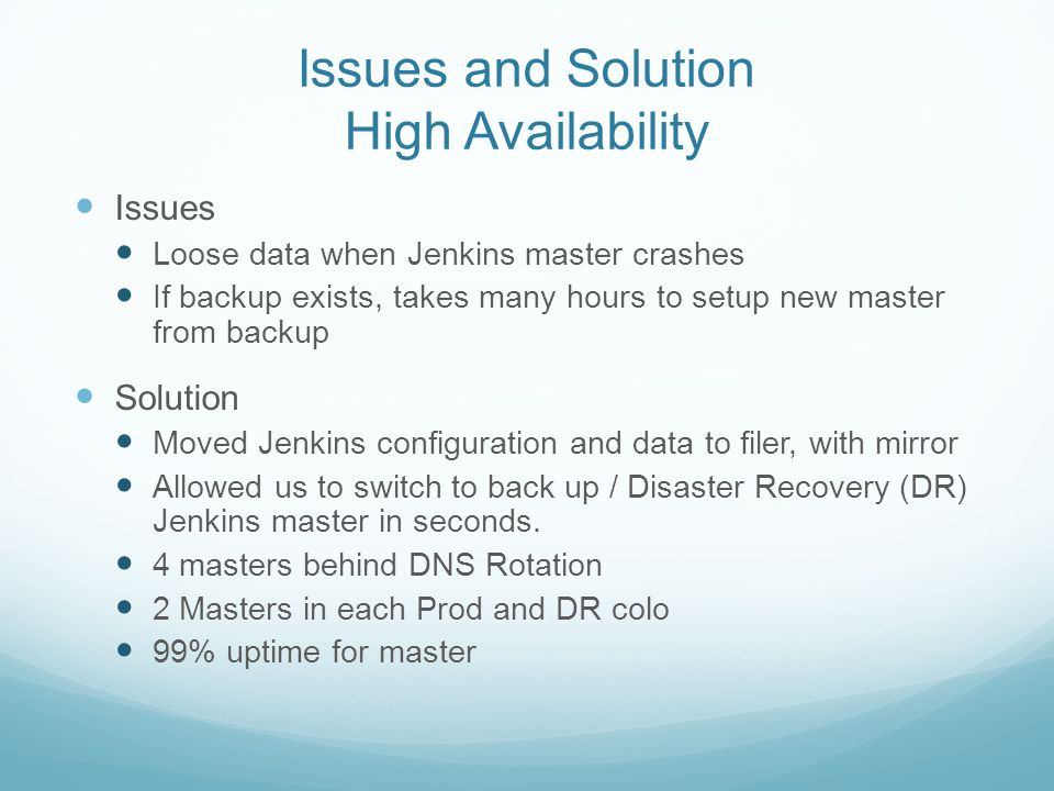 Issues and Solution High Availability Issues Loose data when Jenkins master crashes If backup exists, takes many hours to setup new master from backup Solution Moved Jenkins configuration and data to filer, with mirror Allowed us to switch to back up / Disaster Recovery (DR) Jenkins master in seconds.