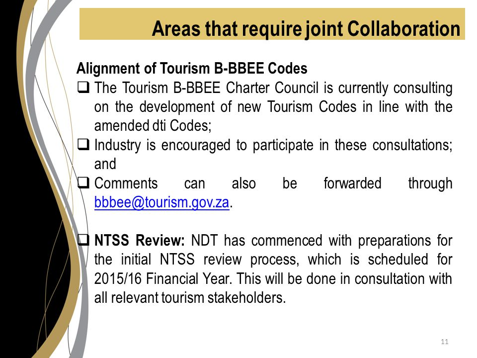Areas that require joint Collaboration Alignment of Tourism B-BBEE Codes  The Tourism B-BBEE Charter Council is currently consulting on the development of new Tourism Codes in line with the amended dti Codes;  Industry is encouraged to participate in these consultations; and  Comments can also be forwarded through bbbee@tourism.gov.za.