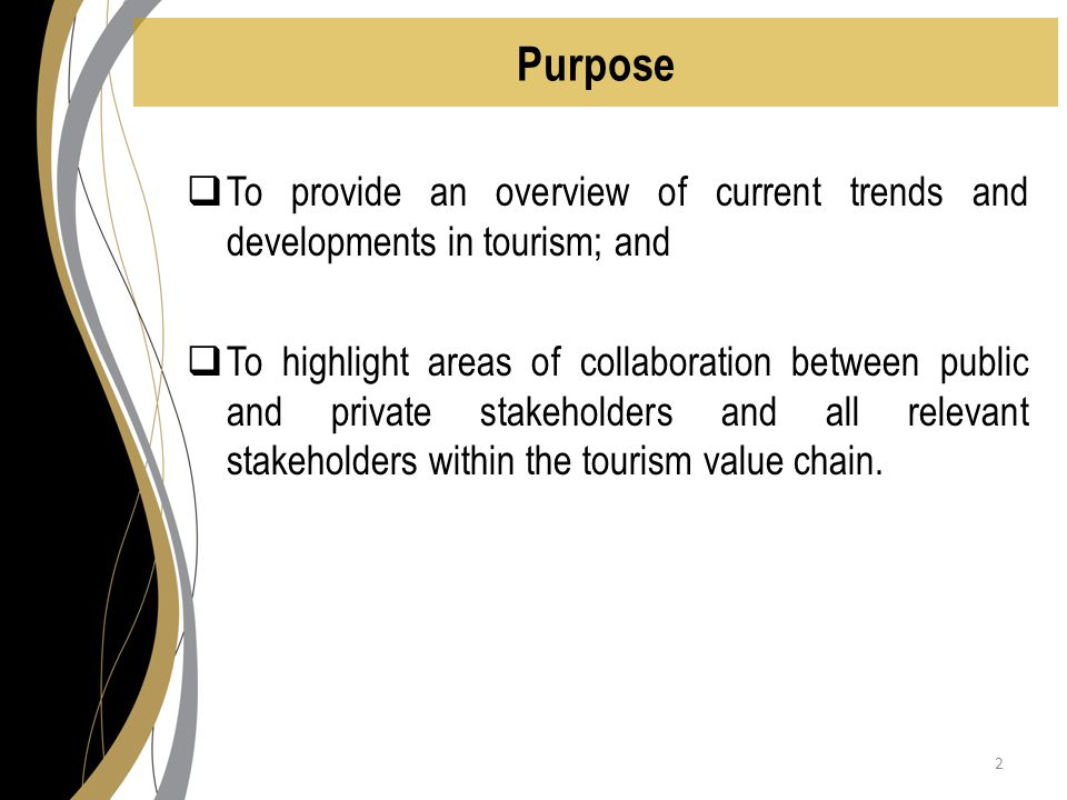 Purpose  To provide an overview of current trends and developments in tourism; and  To highlight areas of collaboration between public and private stakeholders and all relevant stakeholders within the tourism value chain.