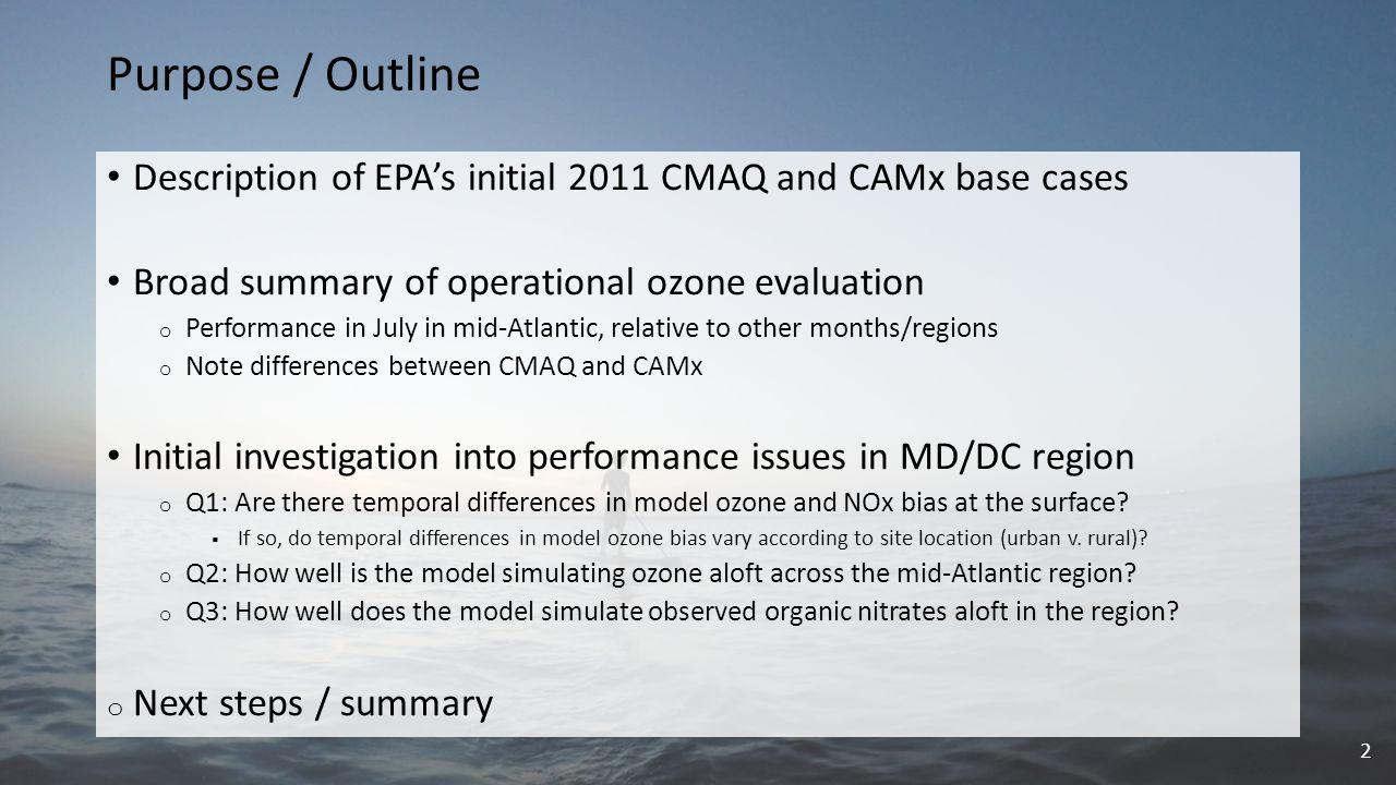 Initial EPA 2011 Modeling Platforms CMAQ model configuration ( CMAQ-2011ef ) o Model: CMAQ v5.0.2 (AERO6/CB05-tu) o Domain: CONUS 12-km horizontal & 25 vertical layers o Emissions: 2011 NEI v1 o Meteorology: 2011 WRFv3.4; GHRSST o IC/BC: 2011 GEOS-Chem v8-03-02 w/ 8-02-01 chemistry CAMx model configuration ( CAMx-2011ef ) o Model: CAMx v6.10 (CB6r2) o Domain: CONUS 12-km horizontal & 25 vertical layers o Emissions: 2011 NEI v1 o Meteorology: 2011 WRFv3.4; GHRSST o IC/BC: 2011 GEOS-Chem v8-03-02 w/ 8-02-01 chemistry 12-km CONUS domain 3