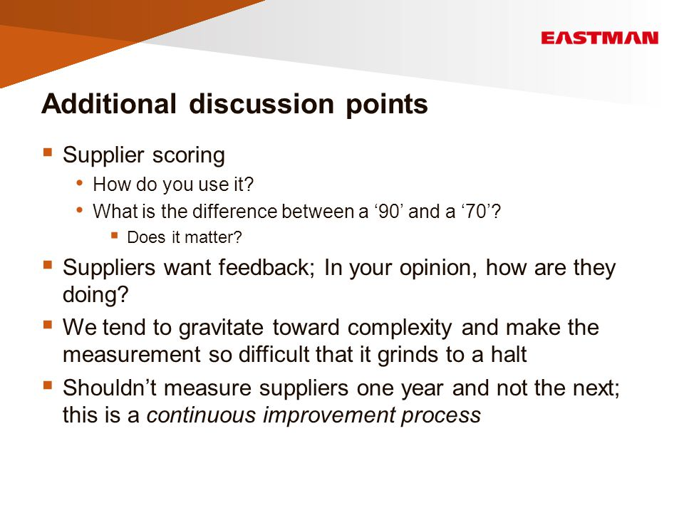 Additional discussion points  Supplier scoring How do you use it? What is the difference between a '90' and a '70'?  Does it matter?  Suppliers wan