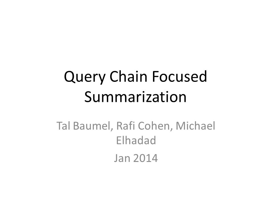 Query Chain Focused Summarization Tal Baumel, Rafi Cohen, Michael Elhadad Jan 2014